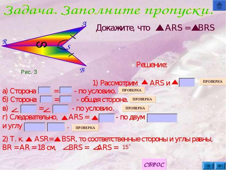B S A R S Докажите, что ARS = BRS а) Сторона = - по условию. б) Сторона = - о...