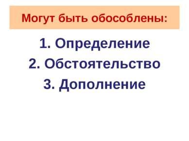 Могут быть обособлены: 1. Определение 2. Обстоятельство 3. Дополнение