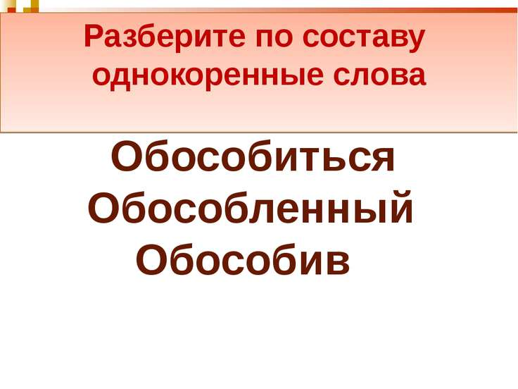 Разберите по составу однокоренные слова Обособиться Обособленный Обособив