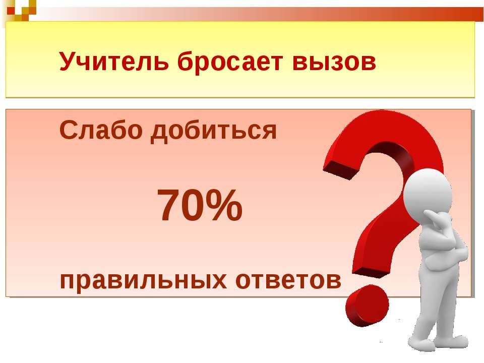 Учитель бросает вызов Слабо добиться 70% правильных ответов