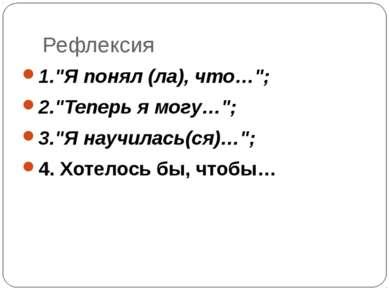 """Рефлексия 1.""""Я понял (ла), что…""""; 2.""""Теперь я могу…""""; 3.""""Я научилась(ся)…""""; 4..."""