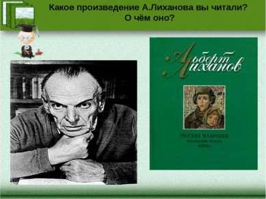 Какое произведение А.Лиханова вы читали? О чём оно?
