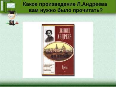 Какое произведение Л.Андреева вам нужно было прочитать?