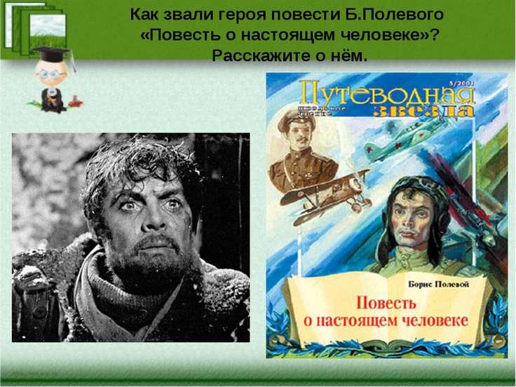 Как звали героя повести Б.Полевого «Повесть о настоящем человеке»? Расскажите...