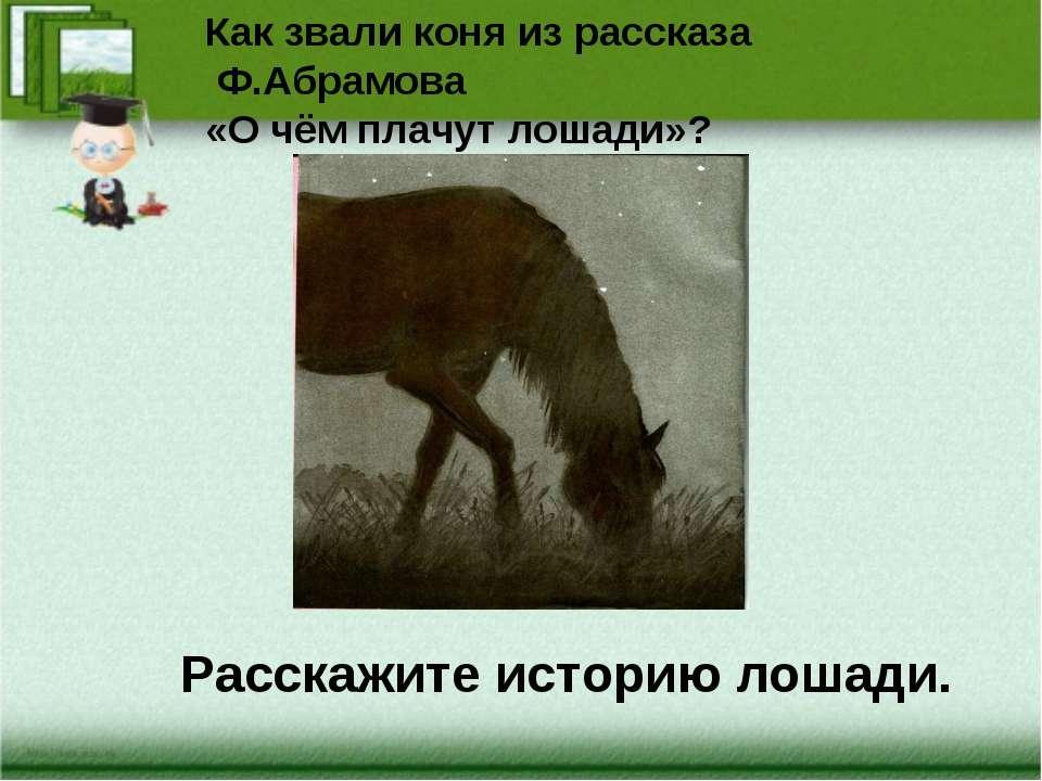 Как звали коня из рассказа Ф.Абрамова «О чём плачут лошади»? Расскажите истор...