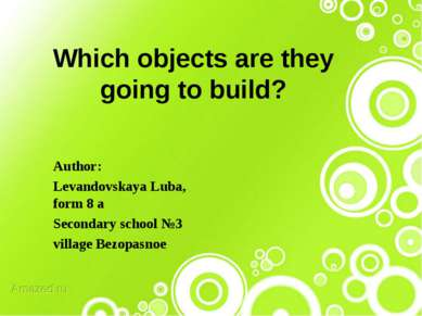 Which objects are they going to build? Author: Levandovskaya Luba, form 8 a S...