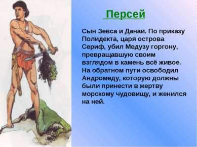 Сын Зевса и Данаи. По приказу Полидекта, царя острова Сериф, убил Медузу горг...