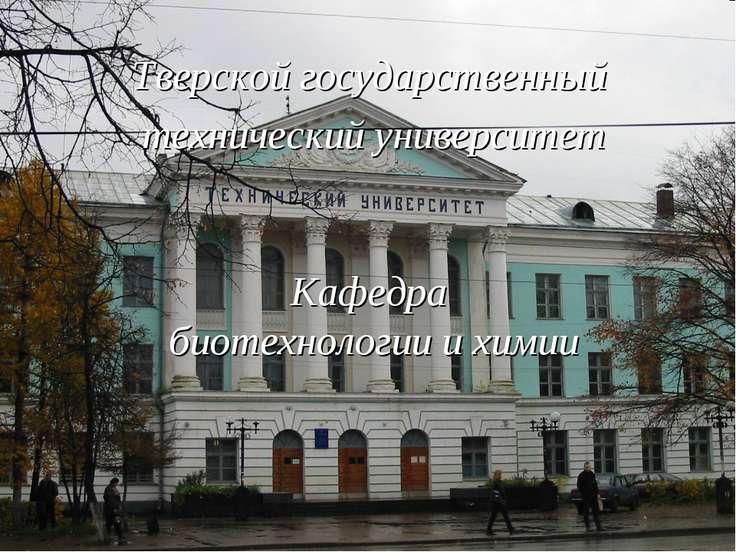 Тверской государственный технический университет Кафедра биотехнологии и химии