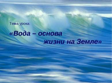 Тема урока: «Вода – основа жизни на Земле»