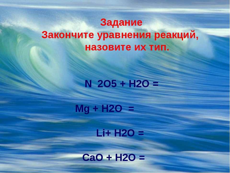 Задание Закончите уравнения реакций, назовите их тип. N 2O5 + H2O = ...