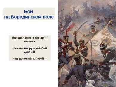 Бой на Бородинском поле Изведал враг в тот день немало, Что значит русский бо...