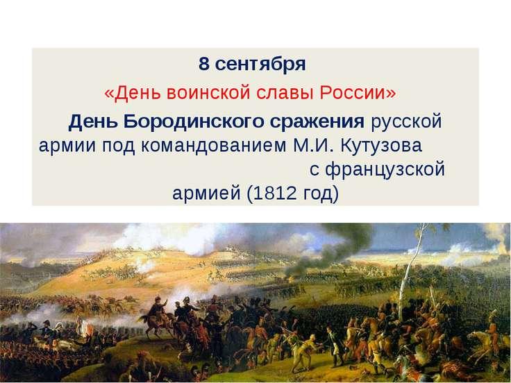 8 сентября «День воинской славы России» День Бородинского сражения русской ар...