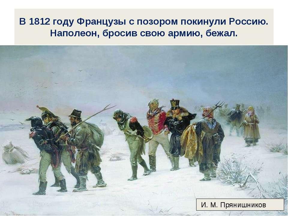 В 1812 году Французы с позором покинули Россию. Наполеон, бросив свою армию, ...