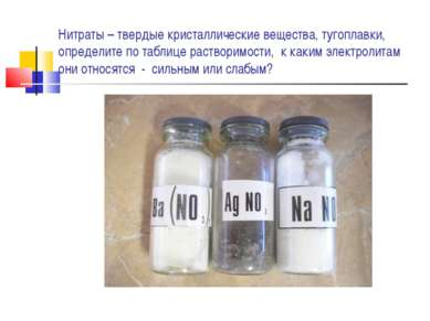 Нитраты – твердые кристаллические вещества, тугоплавки, определите по таблице...