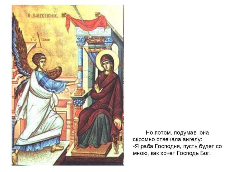 Но потом, подумав, она скромно отвечала ангелу: -Я раба Господня, пусть будет...