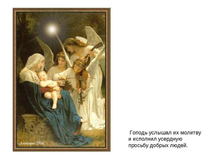 Гоподь услышал их молитву и исполнил усердную просьбу добрых людей.