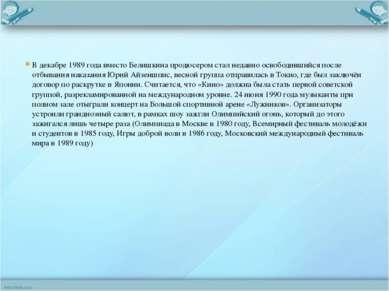 В декабре 1989 года вместо Белишкина продюсером стал недавно освободившийся п...