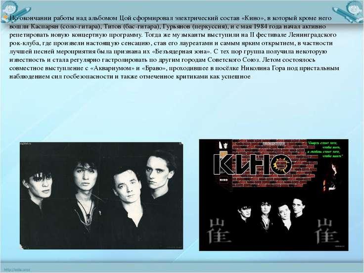 По окончании работы над альбомом Цой сформировал электрический состав «Кино»,...
