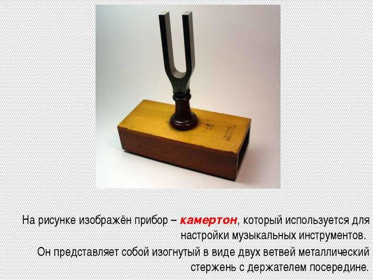 На рисунке изображён прибор – камертон, который используется для настройки му...