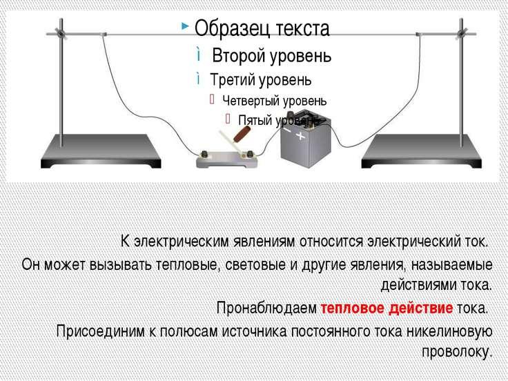 К электрическим явлениям относится электрический ток. Он может вызывать тепло...