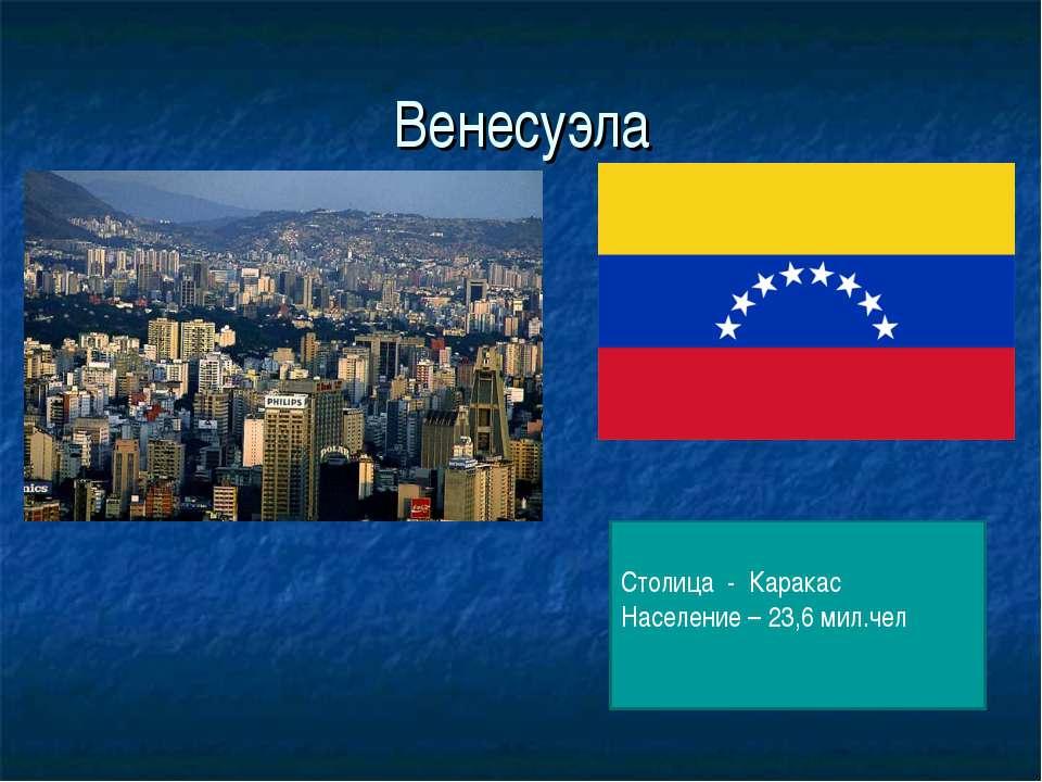 Венесуэла Столица - Каракас Население – 23,6 мил.чел