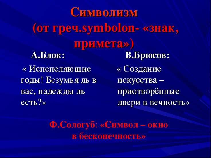 Символизм (от греч.symbolon- «знак, примета») А.Блок: « Испепеляющие годы! Бе...