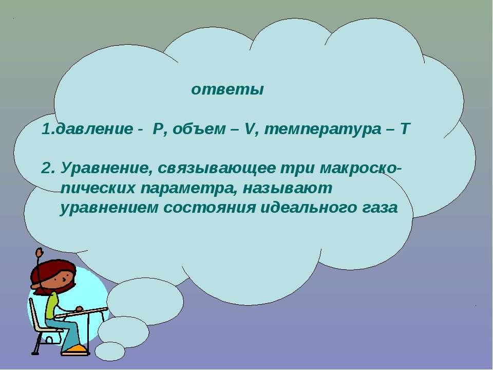 ответы 1.давление - P, объем – V, температура – Т 2. Уравнение, связывающее т...