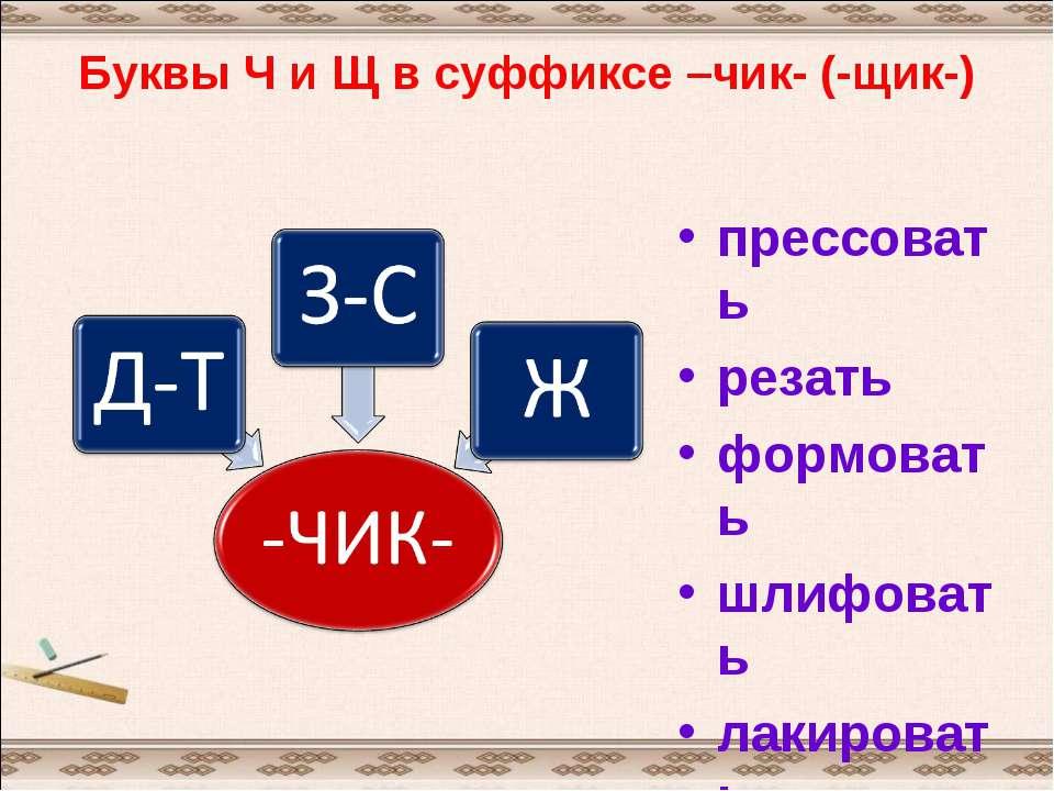 Буквы Ч и Щ в суффиксе –чик- (-щик-) прессовать резать формовать шлифовать ла...