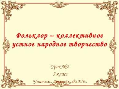 Фольклор – коллективное устное народное творчество Урок № 2 5 класс Учитель: ...