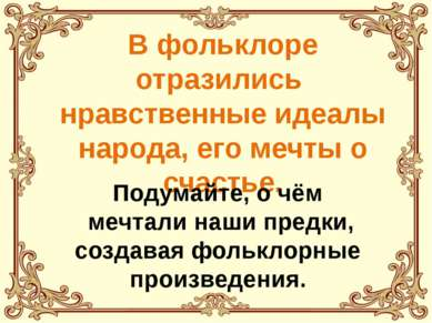 В фольклоре отразились нравственные идеалы народа, его мечты о счастье. Подум...