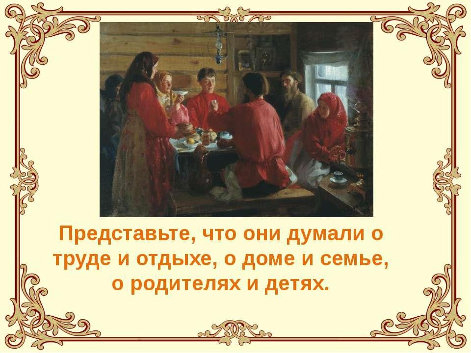 Представьте, что они думали о труде и отдыхе, о доме и семье, о родителях и д...