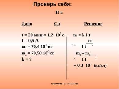 II в Дано Си Решение t = 20 мин = 1,2 103 с m = k I t I = 0,5 A m m1 = 70,4 1...
