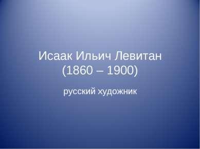 Исаак Ильич Левитан (1860 – 1900) русский художник
