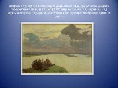 Здоровье художника продолжало ухудшаться из-за прогрессировавшего туберкулёза...