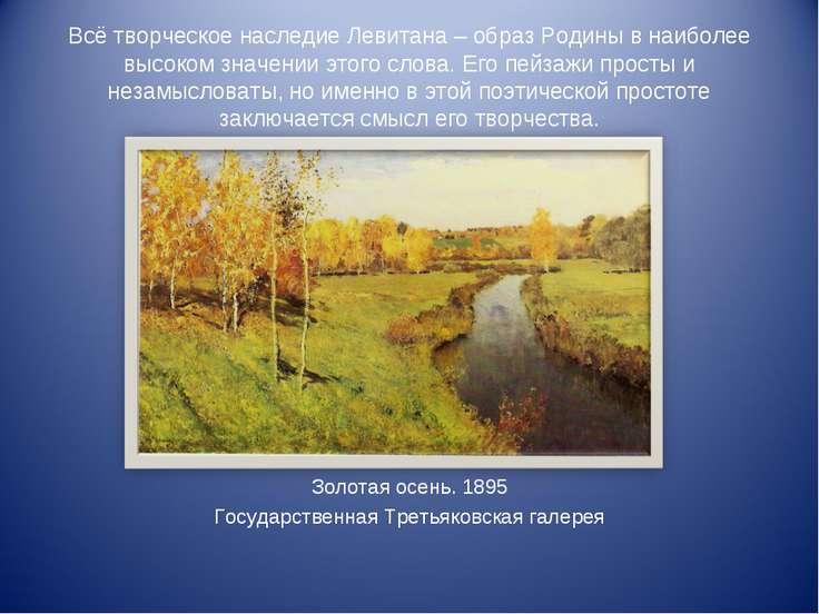 Всё творческое наследие Левитана – образ Родины в наиболее высоком значении э...