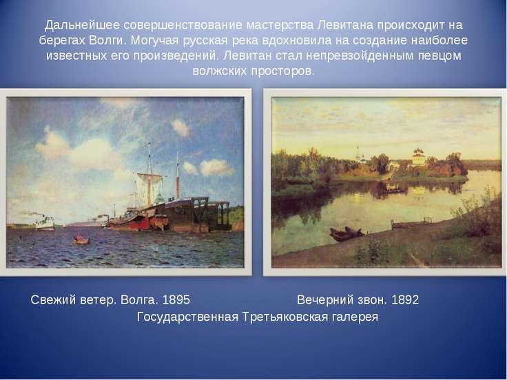 Дальнейшее совершенствование мастерства Левитана происходит на берегах Волги....