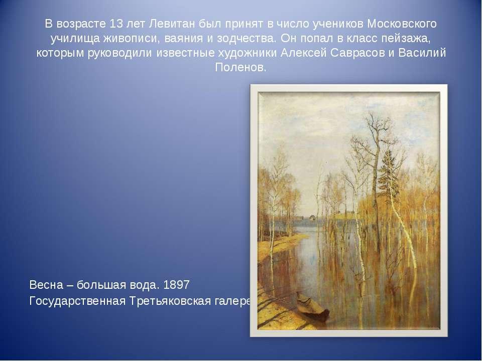 В возрасте 13 лет Левитан был принят в число учеников Московского училища жив...