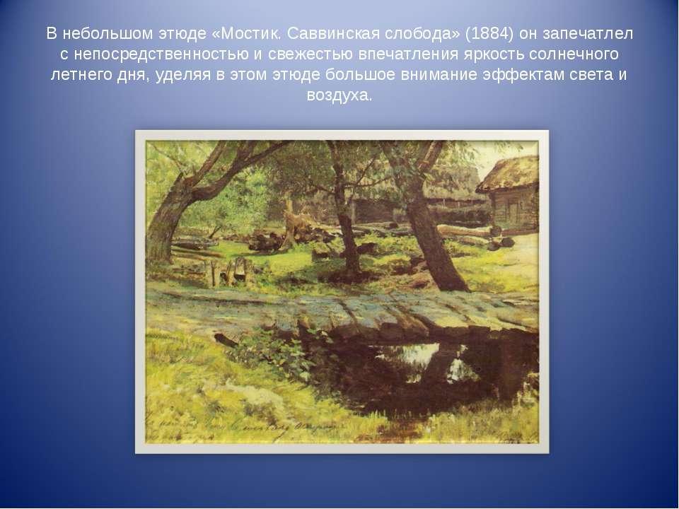В небольшом этюде «Мостик. Саввинская слобода» (1884) он запечатлел с непосре...