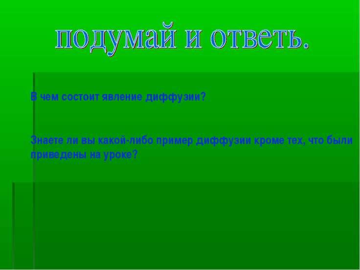 В чем состоит явление диффузии? Знаете ли вы какой-либо пример диффузии кроме...