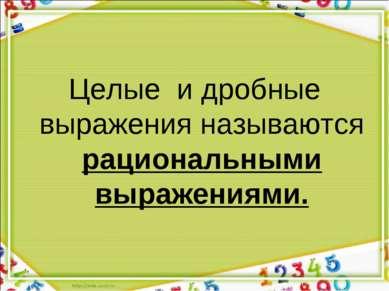 Целые и дробные выражения называются рациональными выражениями.