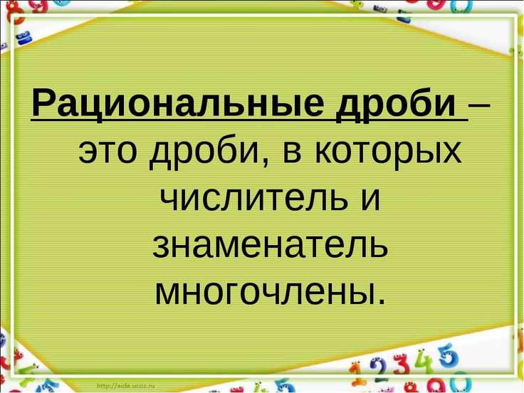 Рациональные дроби – это дроби, в которых числитель и знаменатель многочлены.