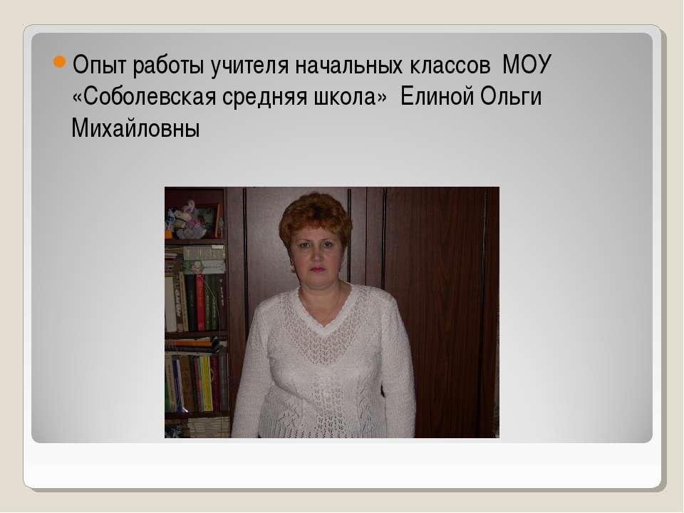 Опыт работы учителя начальных классов МОУ «Соболевская средняя школа» Елиной ...