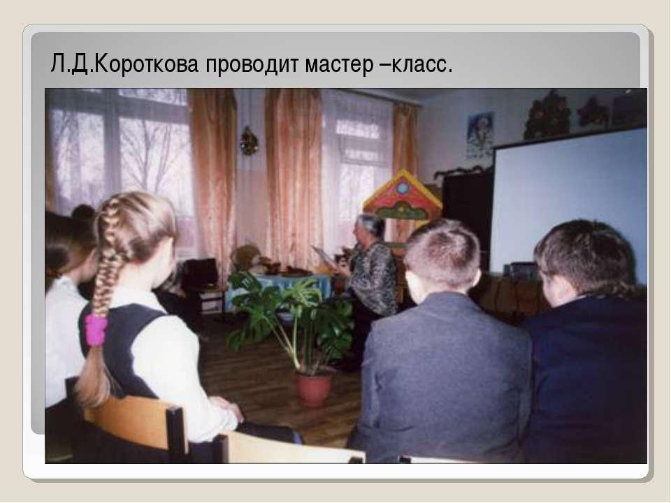 Л.Д.Короткова проводит мастер –класс.