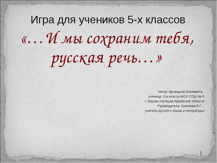 «…И мы сохраним тебя, русская речь…» Игра для учеников 5-х классов Автор: Бро...