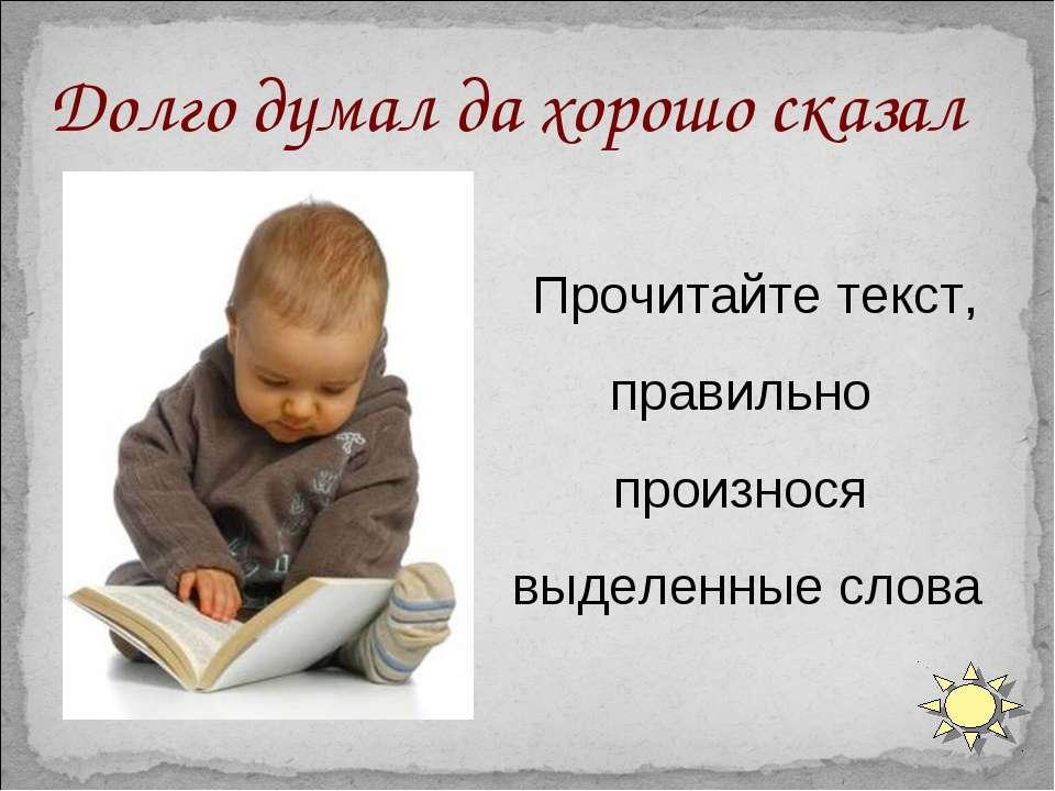 Прочитайте текст, правильно произнося выделенные слова Долго думал да хорошо ...