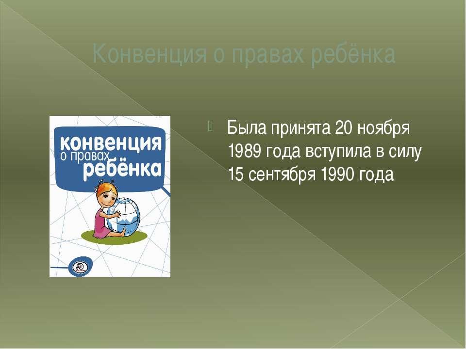 Конвенция о правах ребёнка Была принята 20 ноября 1989 года вступила в силу 1...