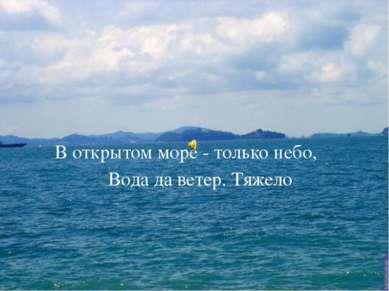 В открытом море - только небо, Вода да ветер. Тяжело