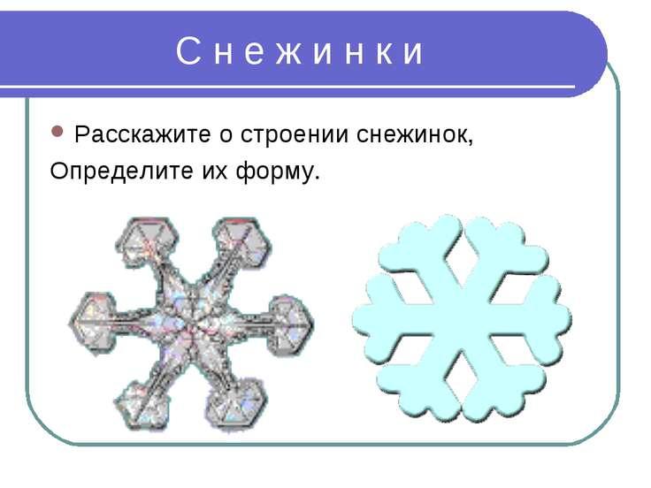 С н е ж и н к и Расскажите о строении снежинок, Определите их форму.