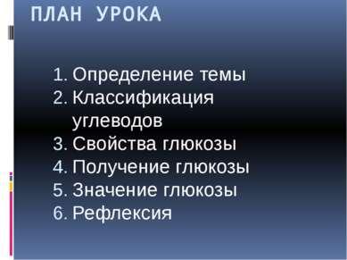 ПЛАН УРОКА Определение темы Классификация углеводов Свойства глюкозы Получени...