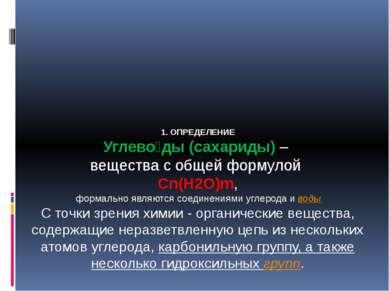 1. ОПРЕДЕЛЕНИЕ Углево ды (сахариды) – вещества с общей формулой Cn(H2O)m, фор...